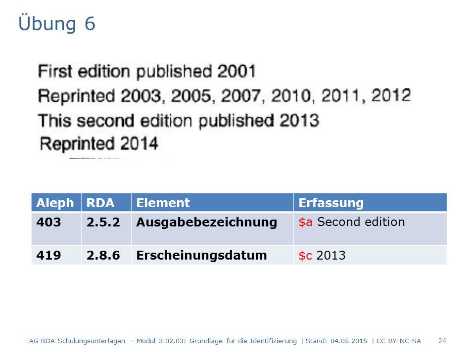 Übung 6 AG RDA Schulungsunterlagen – Modul 3.02.03: Grundlage für die Identifizierung | Stand: 04.05.2015 | CC BY-NC-SA 24 AlephRDAElementErfassung 4032.5.2Ausgabebezeichnung$a Second edition 4192.8.6Erscheinungsdatum$c 2013