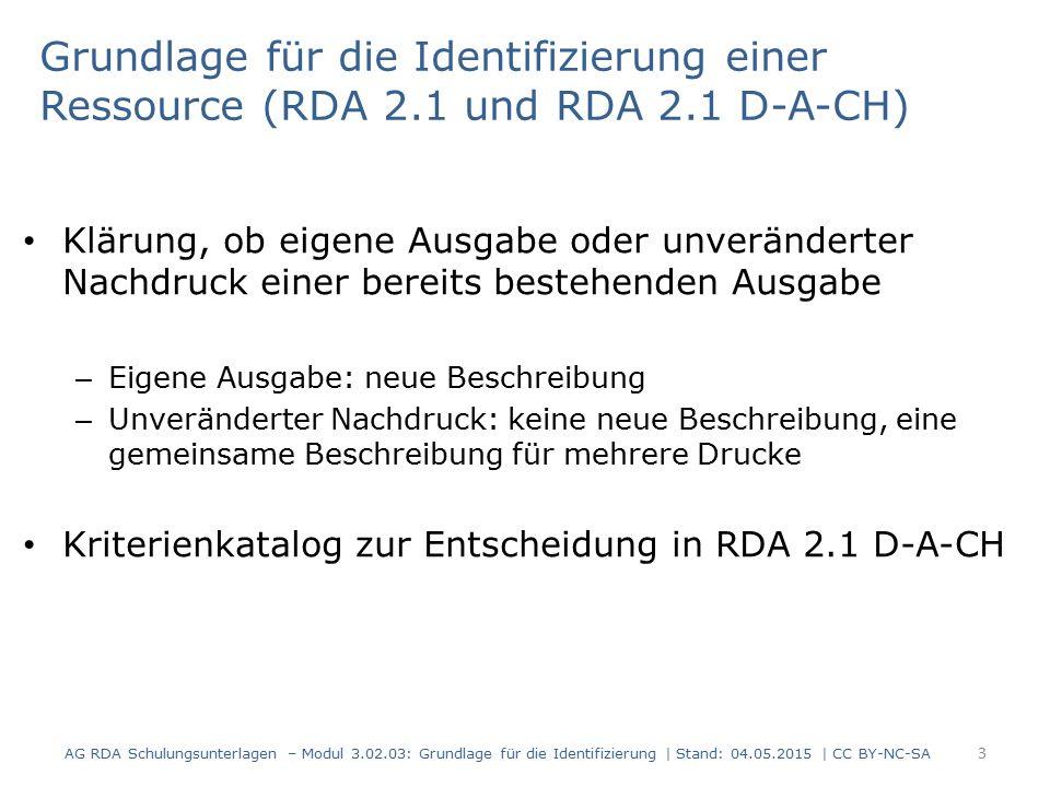Grundlage für die Identifizierung einer Ressource (RDA 2.1 und RDA 2.1 D-A-CH) Klärung, ob eigene Ausgabe oder unveränderter Nachdruck einer bereits bestehenden Ausgabe – Eigene Ausgabe: neue Beschreibung – Unveränderter Nachdruck: keine neue Beschreibung, eine gemeinsame Beschreibung für mehrere Drucke Kriterienkatalog zur Entscheidung in RDA 2.1 D-A-CH AG RDA Schulungsunterlagen – Modul 3.02.03: Grundlage für die Identifizierung | Stand: 04.05.2015 | CC BY-NC-SA 3