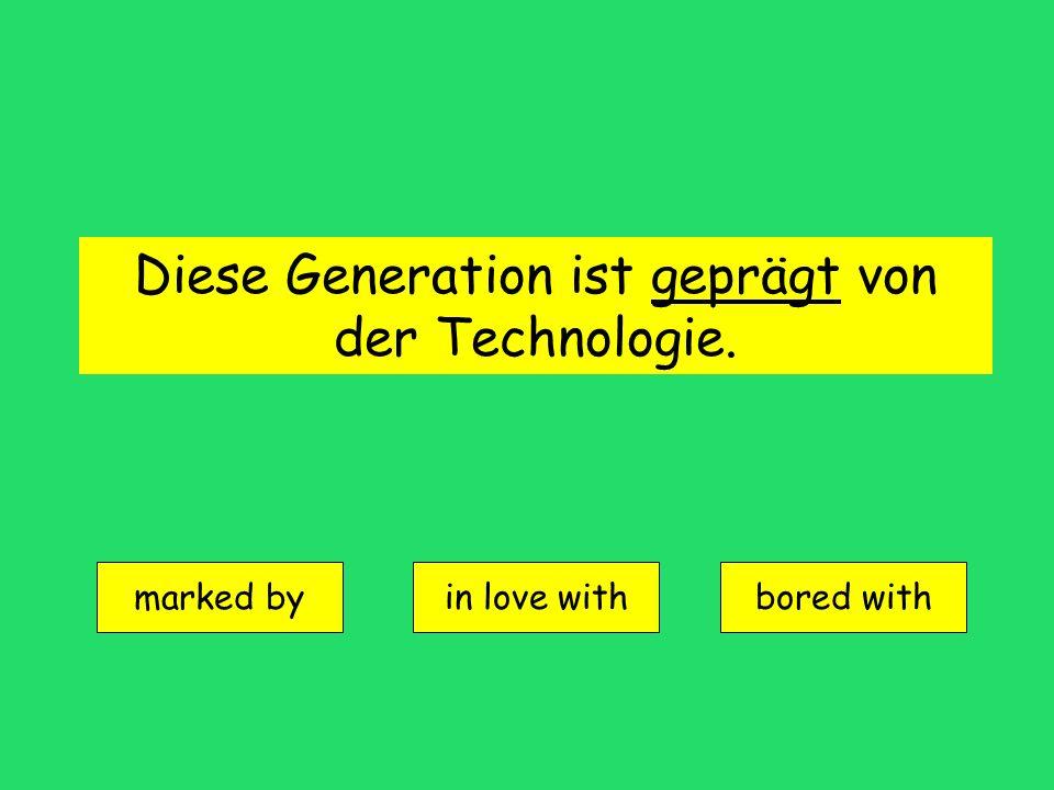 Diese Generation ist geprägt von der Technologie. marked by in love withbored with