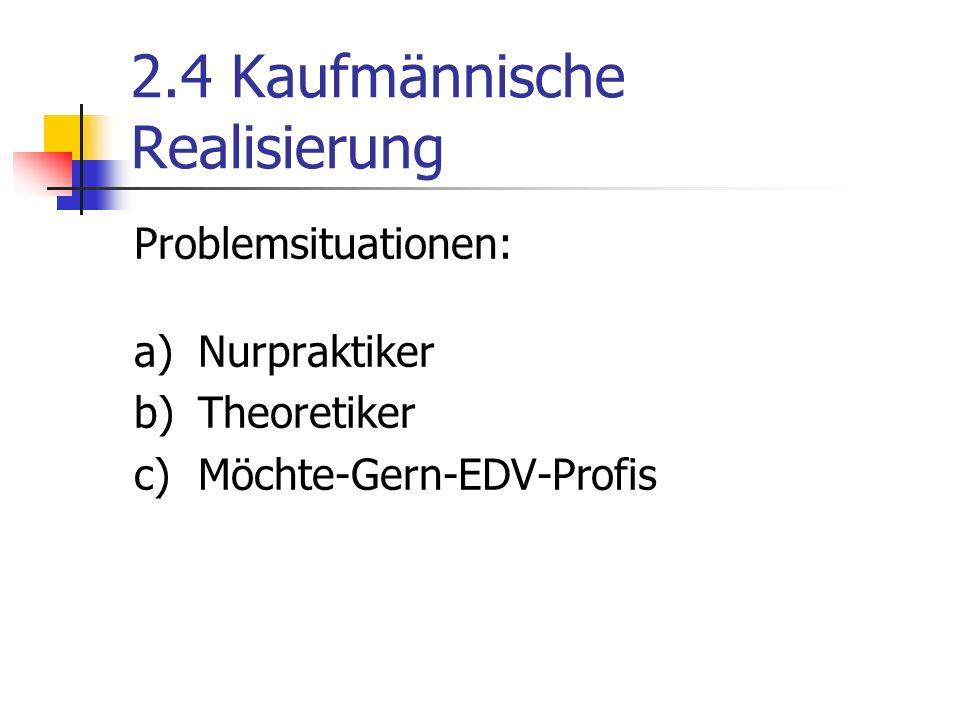 2.4 Kaufmännische Realisierung Problemsituationen: a)Nurpraktiker b)Theoretiker c)Möchte-Gern-EDV-Profis