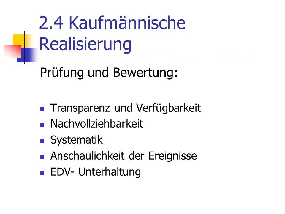 2.4 Kaufmännische Realisierung Prüfung und Bewertung: Transparenz und Verfügbarkeit Nachvollziehbarkeit Systematik Anschaulichkeit der Ereignisse EDV- Unterhaltung