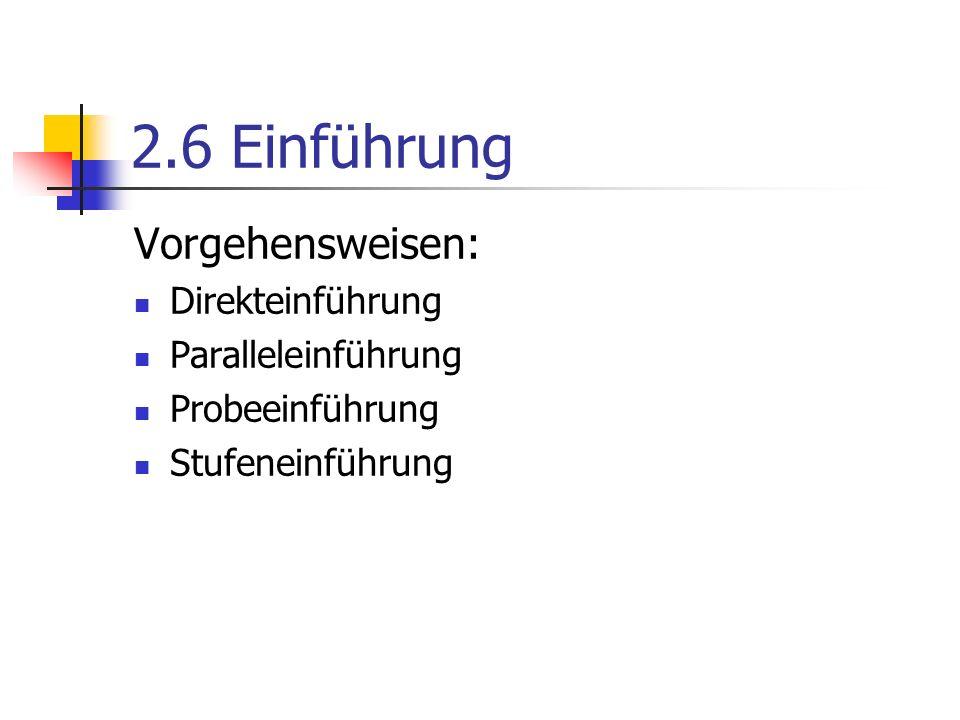 2.6 Einführung Vorgehensweisen: Direkteinführung Paralleleinführung Probeeinführung Stufeneinführung