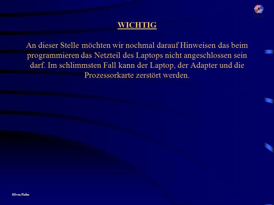 ©Sven Pleßer WICHTIG An dieser Stelle möchten wir nochmal darauf Hinweisen das beim programmieren das Netzteil des Laptops nicht angeschlossen sein darf.