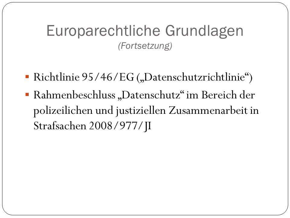 """Europarechtliche Grundlagen (Fortsetzung)  Richtlinie 95/46/EG (""""Datenschutzrichtlinie"""")  Rahmenbeschluss """"Datenschutz"""" im Bereich der polizeilichen"""