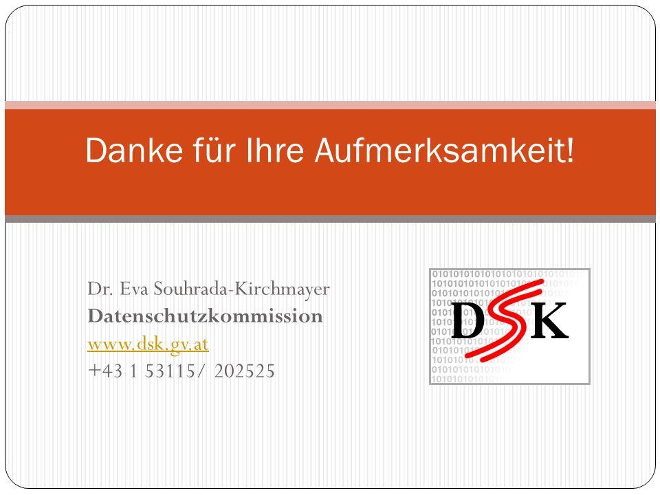 Dr. Eva Souhrada-Kirchmayer Datenschutzkommission www.dsk.gv.at +43 1 53115/ 202525 Danke für Ihre Aufmerksamkeit!