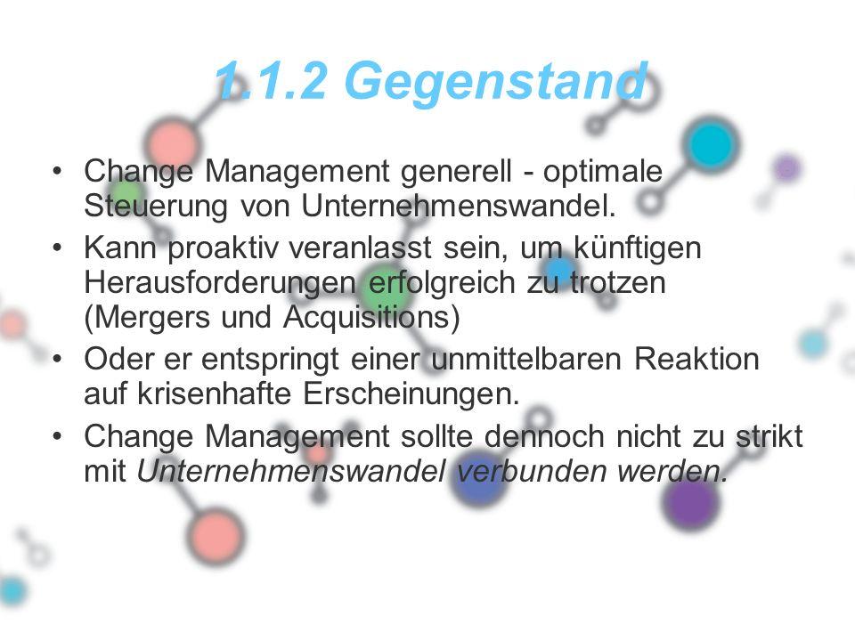 1.1.2 Gegenstand Change Management generell - optimale Steuerung von Unternehmenswandel. Kann proaktiv veranlasst sein, um künftigen Herausforderungen