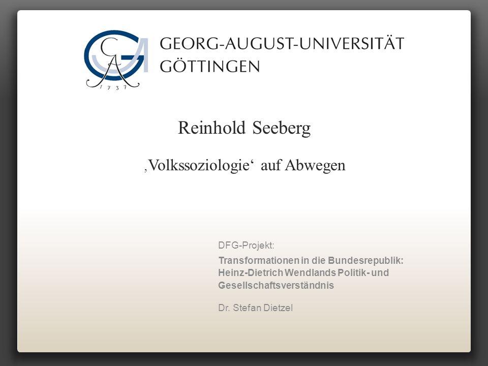 Reinhold Seeberg ' Volkssoziologie' auf Abwegen DFG-Projekt: Transformationen in die Bundesrepublik: Heinz-Dietrich Wendlands Politik- und Gesellschaftsverständnis Dr.