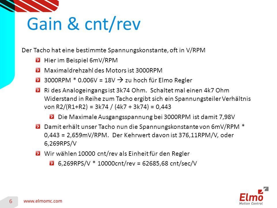 Gain & cnt/rev 6 Der Tacho hat eine bestimmte Spannungskonstante, oft in V/RPM Hier im Beispiel 6mV/RPM Maximaldrehzahl des Motors ist 3000RPM 3000RPM * 0.006V = 18V  zu hoch für Elmo Regler Ri des Analogeingangs ist 3k74 Ohm.