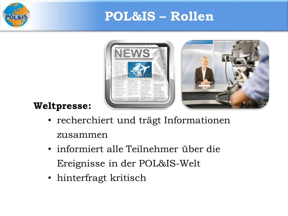 POL&IS – Rollen Weltpresse: recherchiert und trägt Informationen zusammen informiert alle Teilnehmer über die Ereignisse in der POL&IS-Welt hinterfragt kritisch