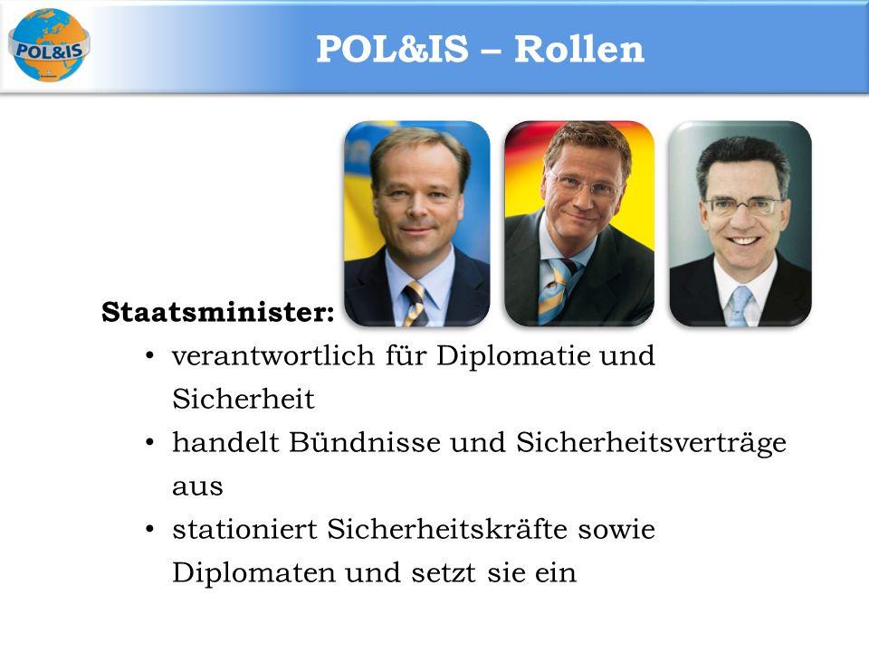 POL&IS – Rollen Staatsminister: verantwortlich für Diplomatie und Sicherheit handelt Bündnisse und Sicherheitsverträge aus stationiert Sicherheitskräfte sowie Diplomaten und setzt sie ein