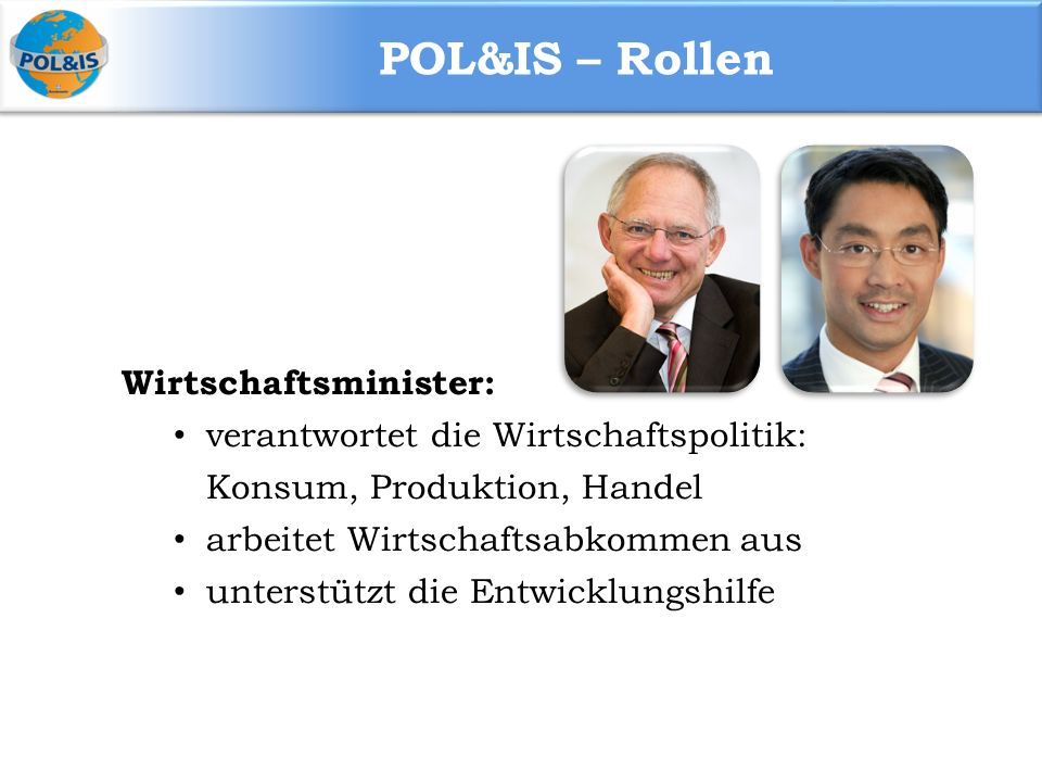 POL&IS – Rollen Wirtschaftsminister: verantwortet die Wirtschaftspolitik: Konsum, Produktion, Handel arbeitet Wirtschaftsabkommen aus unterstützt die Entwicklungshilfe