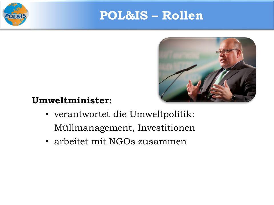 POL&IS – Rollen Umweltminister: verantwortet die Umweltpolitik: Müllmanagement, Investitionen arbeitet mit NGOs zusammen