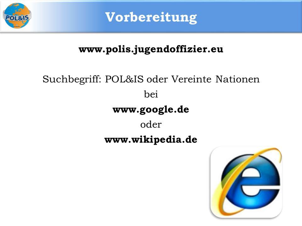 Vorbereitung www.polis.jugendoffizier.eu Suchbegriff: POL&IS oder Vereinte Nationen bei www.google.de oder www.wikipedia.de
