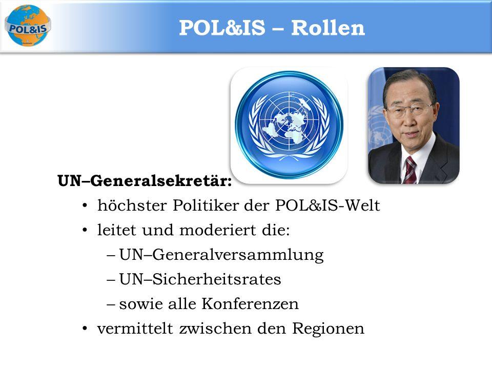POL&IS – Rollen UN–Generalsekretär: höchster Politiker der POL&IS-Welt leitet und moderiert die:  UN–Generalversammlung  UN–Sicherheitsrates  sowie alle Konferenzen vermittelt zwischen den Regionen