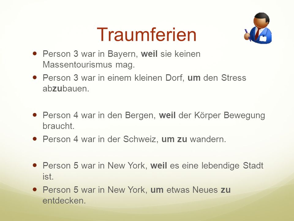 Traumferien Person 3 war in Bayern, weil sie keinen Massentourismus mag. Person 3 war in einem kleinen Dorf, um den Stress abzubauen. Person 4 war in