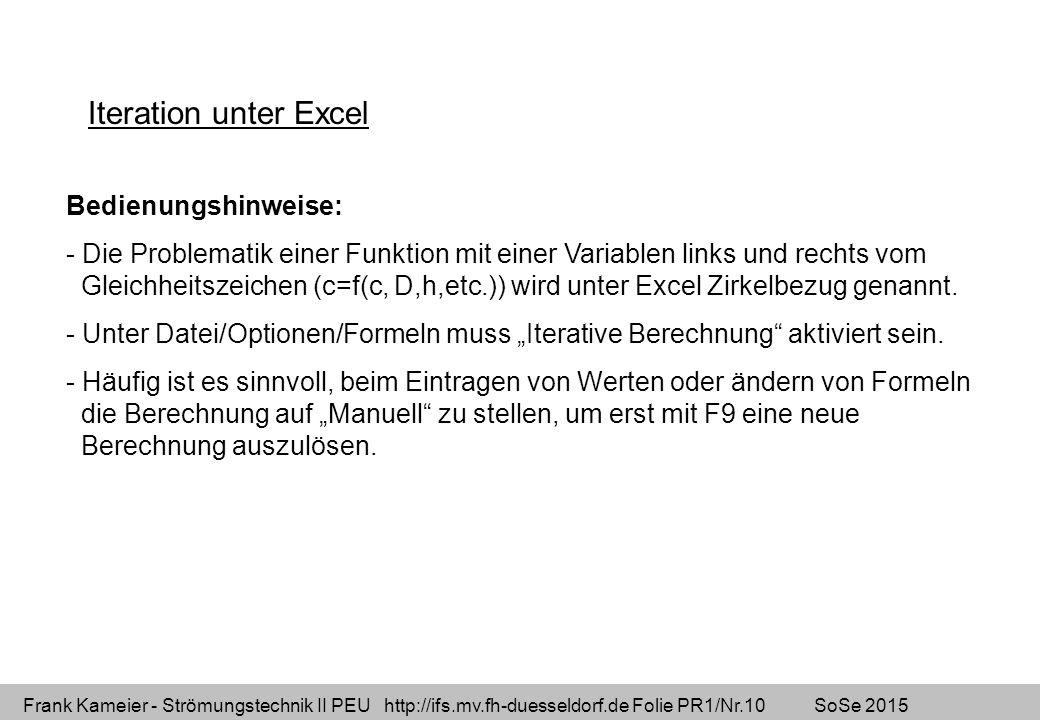 Frank Kameier - Strömungstechnik II PEU http://ifs.mv.fh-duesseldorf.de Folie PR1/Nr.10 SoSe 2015 Iteration unter Excel Bedienungshinweise: - Die Problematik einer Funktion mit einer Variablen links und rechts vom Gleichheitszeichen (c=f(c, D,h,etc.)) wird unter Excel Zirkelbezug genannt.