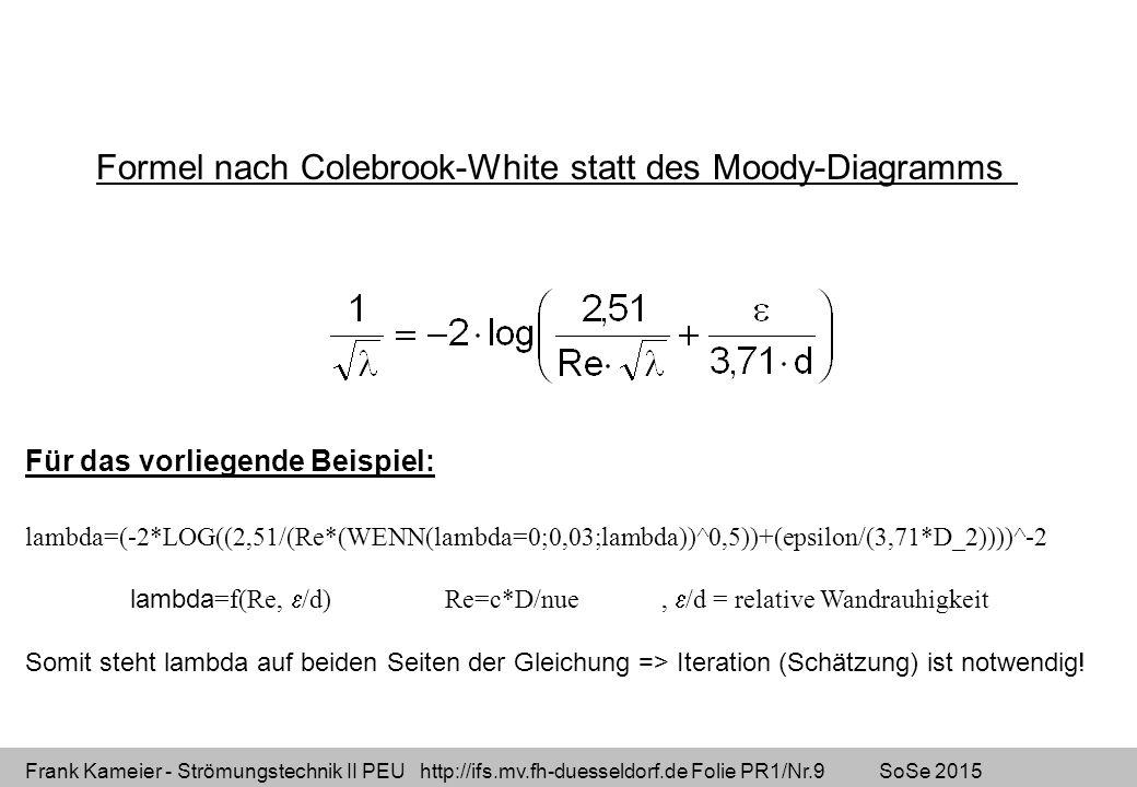 Frank Kameier - Strömungstechnik II PEU http://ifs.mv.fh-duesseldorf.de Folie PR1/Nr.9 SoSe 2015 Formel nach Colebrook-White statt des Moody-Diagramms