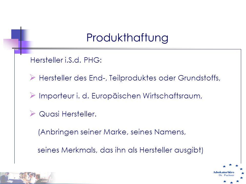 Produkthaftung Hersteller i.S.d. PHG:  Hersteller des End-, Teilproduktes oder Grundstoffs,  Importeur i. d. Europäischen Wirtschaftsraum,  Quasi H