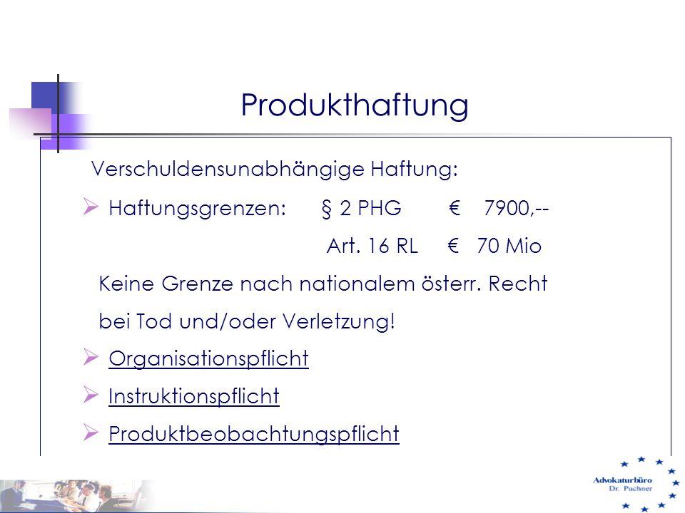 Produkthaftung Verschuldensunabhängige Haftung:  Haftungsgrenzen: § 2 PHG € 7900,-- Art. 16 RL € 70 Mio Keine Grenze nach nationalem österr. Recht be