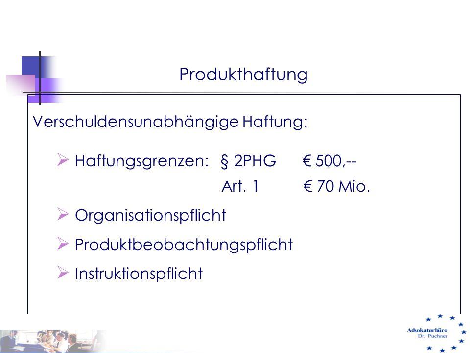 Produkthaftung Verschuldensunabhängige Haftung:  Haftungsgrenzen: § 2PHG € 500,-- Art. 1 € 70 Mio.  Organisationspflicht  Produktbeobachtungspflich