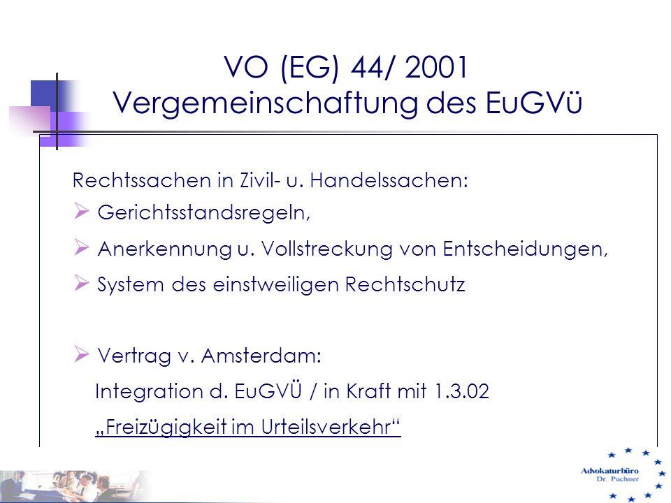 VO (EG) 44/ 2001 Vergemeinschaftung des EuGVü Rechtssachen in Zivil- u. Handelssachen:  Gerichtsstandsregeln,  Anerkennung u. Vollstreckung von Ents