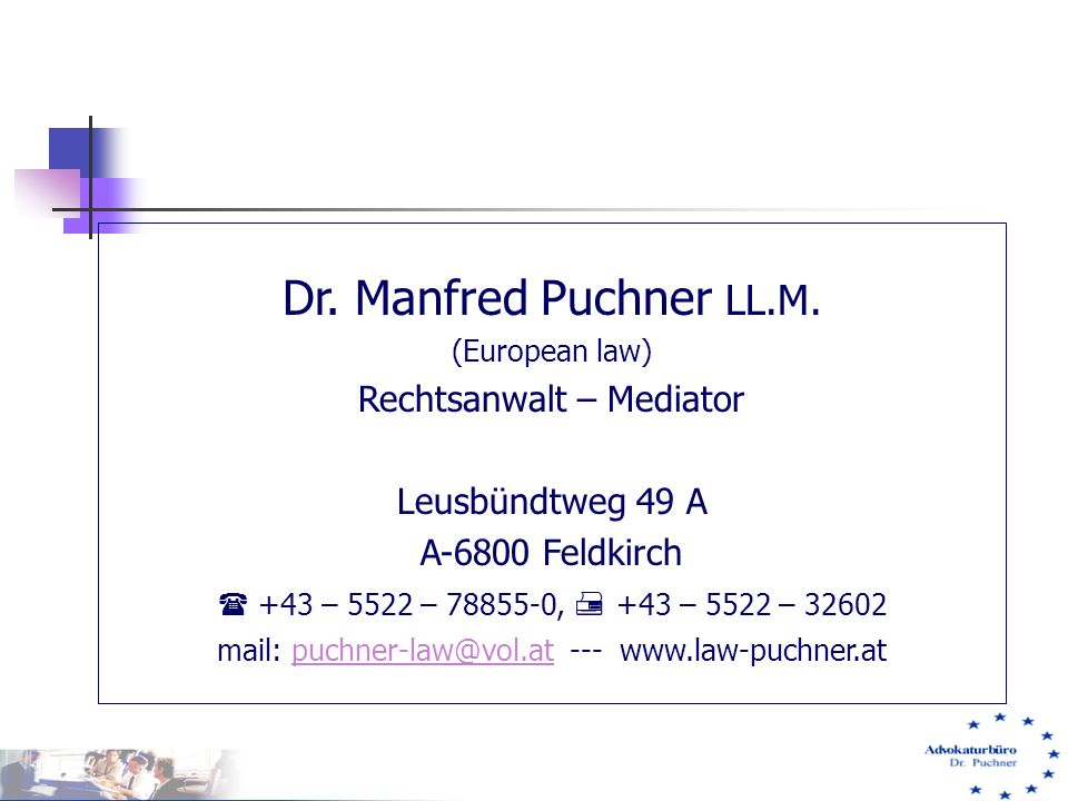 Dr. Manfred Puchner LL.M. (European law) Rechtsanwalt – Mediator Leusbündtweg 49 A A-6800 Feldkirch  +43 – 5522 – 78855-0,  +43 – 5522 – 32602 mail:
