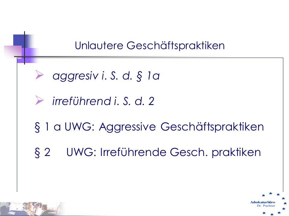 Unlautere Geschäftspraktiken  aggresiv i. S. d. § 1a  irreführend i. S. d. 2 § 1 a UWG: Aggressive Geschäftspraktiken § 2 UWG: Irreführende Gesch. p