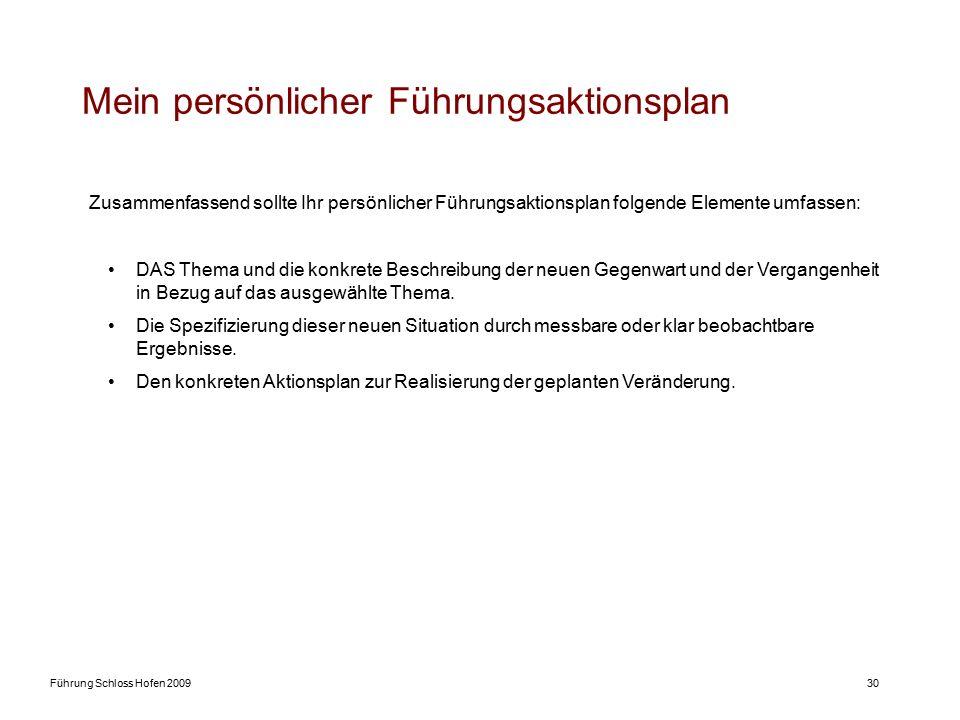 Führung Schloss Hofen 200930 Mein persönlicher Führungsaktionsplan Zusammenfassend sollte Ihr persönlicher Führungsaktionsplan folgende Elemente umfassen: DAS Thema und die konkrete Beschreibung der neuen Gegenwart und der Vergangenheit in Bezug auf das ausgewählte Thema.