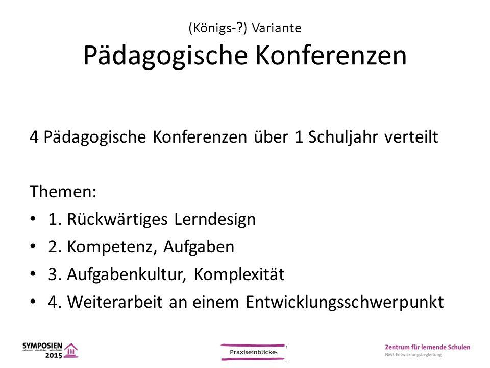 (Königs-?) Variante Pädagogische Konferenzen 4 Pädagogische Konferenzen über 1 Schuljahr verteilt Themen: 1. Rückwärtiges Lerndesign 2. Kompetenz, Auf