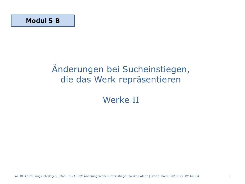 2.2 Geringfügige Änderungen des Werktitels – RDA 6.2.2.2 D-A-CH es entsteht kein neues Werk mit einem anderen normierten Sucheinstieg die unterscheidenden Merkmale werden in der vorhandenen Beschreibung aktualisiert (Latest- Prinzip) die bisherige Werktitel wird nicht als abweichender Werktitel verzeichnet, da in der zusammengesetzten Beschreibung kein MARC-Feld dafür existiert 23 AG RDA Schulungsunterlagen – Modul 5B.16.02: Änderungen bei Sucheinstiegen Werke   Aleph   Stand: 04.08.2015   CC BY-NC-SA