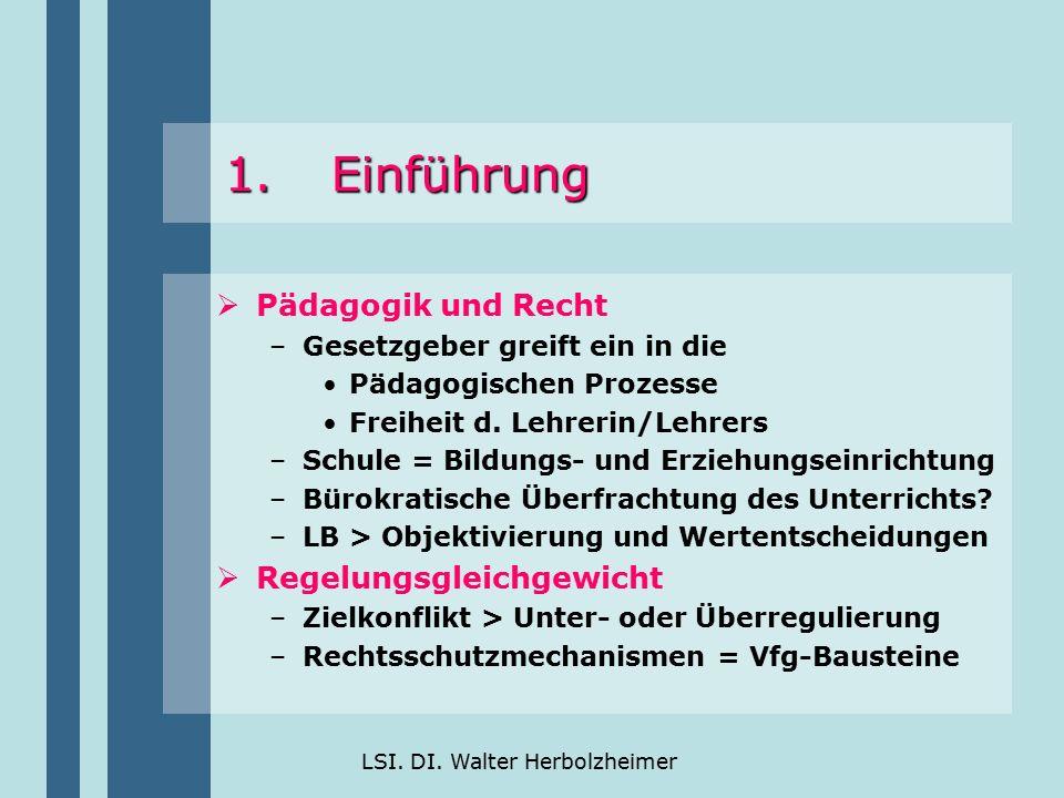 LSI. DI. Walter Herbolzheimer 1.Einführung  Pädagogik und Recht –Gesetzgeber greift ein in die Pädagogischen Prozesse Freiheit d. Lehrerin/Lehrers –S