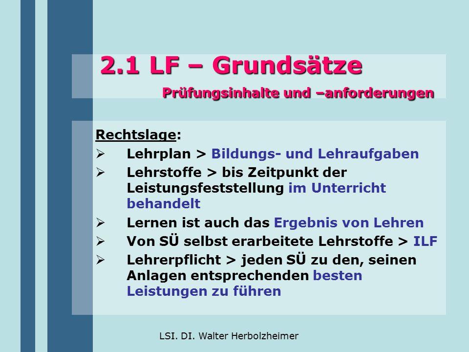 LSI. DI. Walter Herbolzheimer 2.1 LF – Grundsätze Prüfungsinhalte und –anforderungen Rechtslage:  Lehrplan > Bildungs- und Lehraufgaben  Lehrstoffe