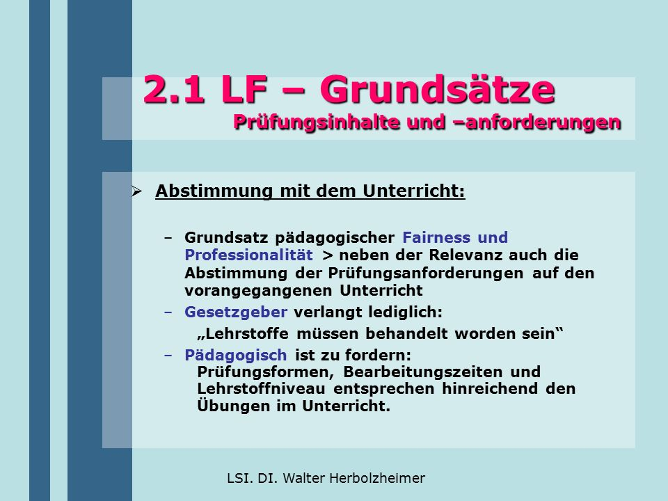 LSI. DI. Walter Herbolzheimer 2.1 LF – Grundsätze Prüfungsinhalte und –anforderungen  Abstimmung mit dem Unterricht: –Grundsatz pädagogischer Fairnes