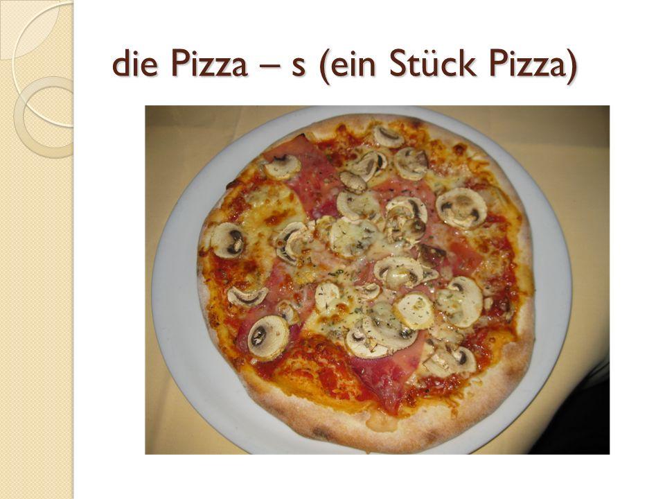 die Pizza – s (ein Stück Pizza)