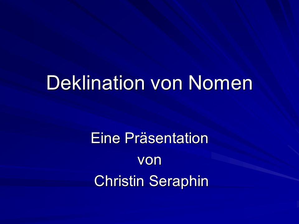 Deklination von Nomen Eine Präsentation von Christin Seraphin Christin Seraphin