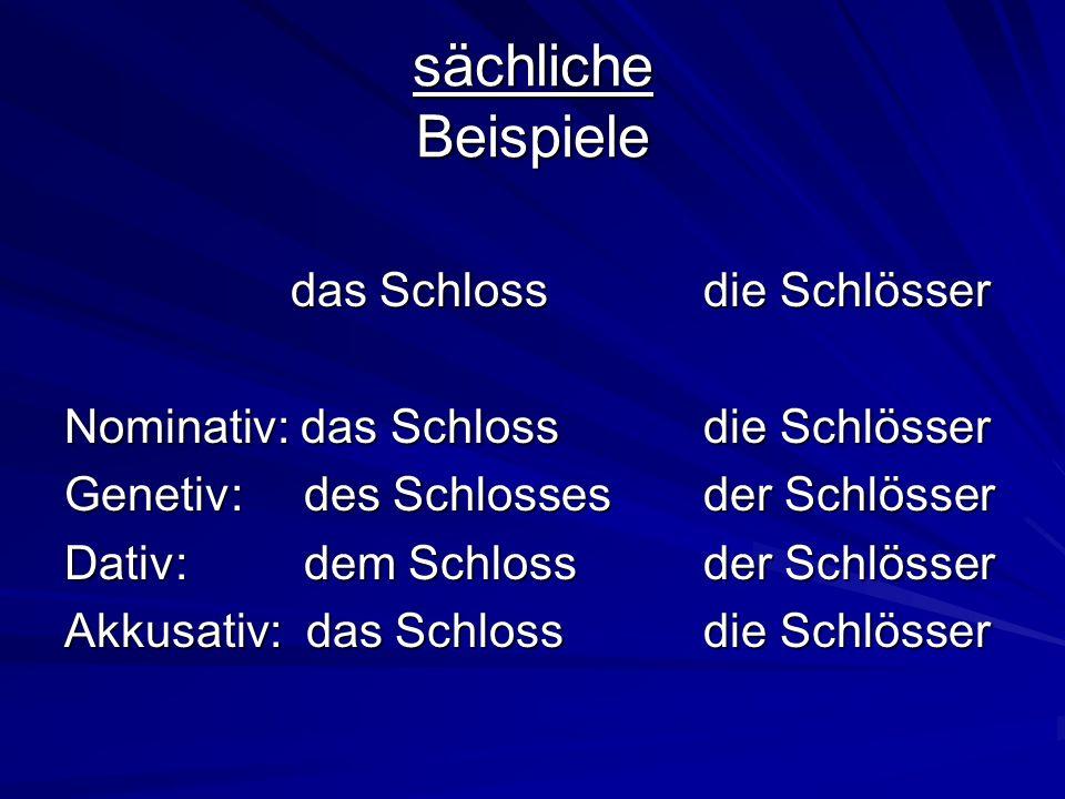 sächliche Beispiele das Schlossdie Schlösser das Schlossdie Schlösser Nominativ: das Schlossdie Schlösser Genetiv: des Schlossesder Schlösser Dativ: dem Schlossder Schlösser Akkusativ: das Schloss die Schlösser