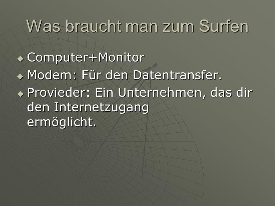 Was braucht man zum Surfen  Computer+Monitor  Modem: Für den Datentransfer.  Provieder: Ein Unternehmen, das dir den Internetzugang ermöglicht.
