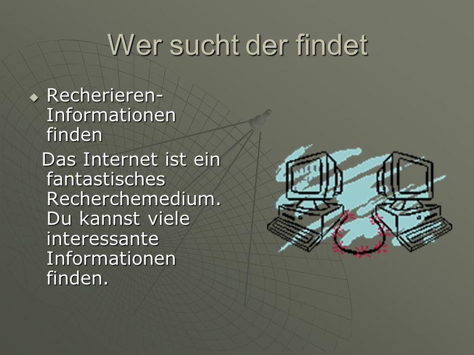 Wer sucht der findet  Recherieren- Informationen finden Das Internet ist ein fantastisches Recherchemedium. Du kannst viele interessante Informatione