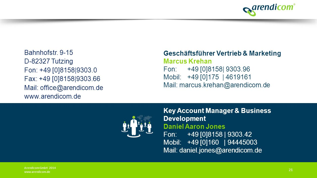 Key Account Manager & Business Development Daniel Aaron Jones Fon: +49 [0]8158 | 9303.42 Mobil: +49 [0]160 | 94445003 Mail: daniel.jones@arendicom.de Bahnhofstr.
