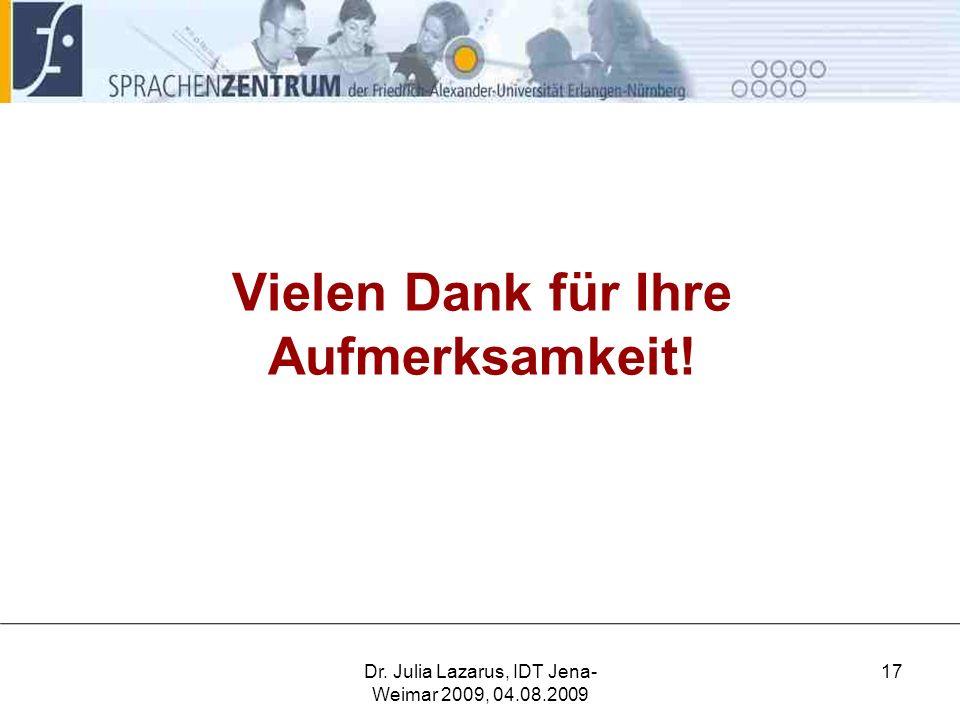 Vielen Dank für Ihre Aufmerksamkeit! Dr. Julia Lazarus, IDT Jena- Weimar 2009, 04.08.2009 17