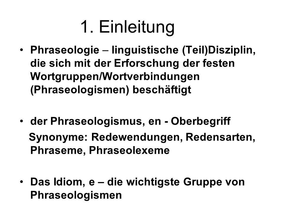 1. Einleitung Phraseologie – linguistische (Teil)Disziplin, die sich mit der Erforschung der festen Wortgruppen/Wortverbindungen (Phraseologismen) bes