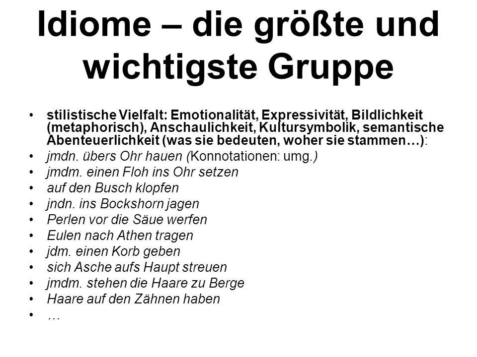 Idiome – die größte und wichtigste Gruppe stilistische Vielfalt: Emotionalität, Expressivität, Bildlichkeit (metaphorisch), Anschaulichkeit, Kultursymbolik, semantische Abenteuerlichkeit (was sie bedeuten, woher sie stammen…): jmdn.