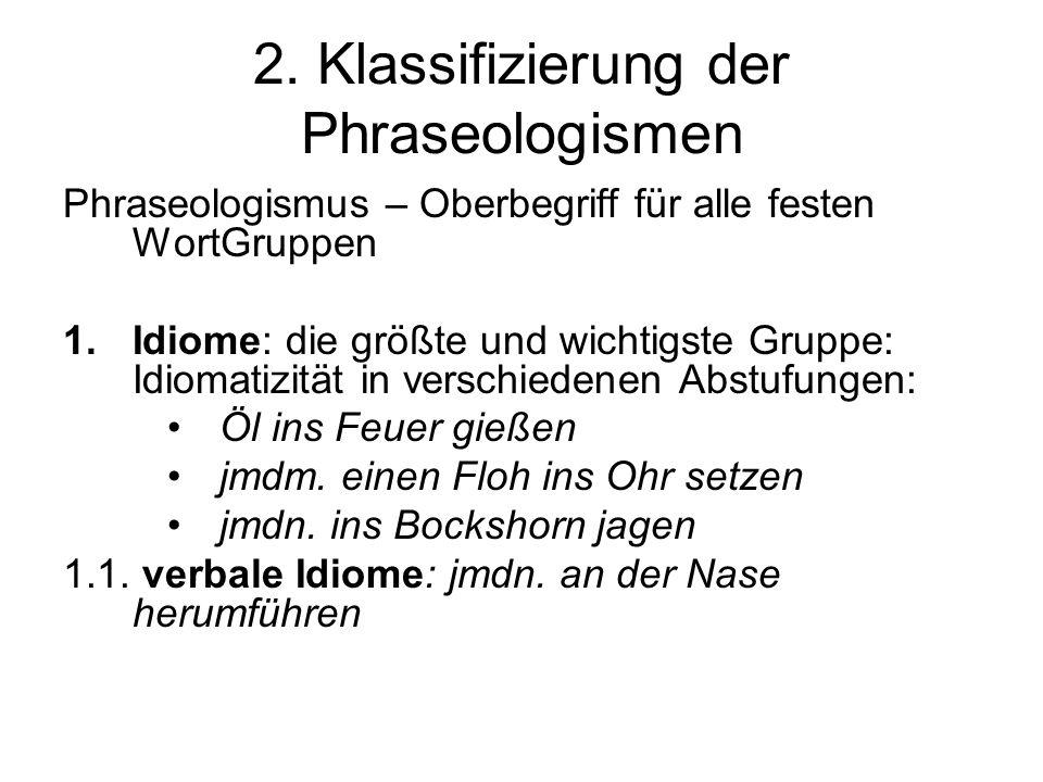 2. Klassifizierung der Phraseologismen Phraseologismus – Oberbegriff für alle festen WortGruppen 1.Idiome: die größte und wichtigste Gruppe: Idiomatiz