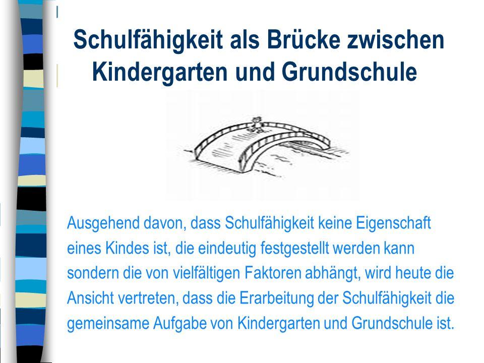 Schulfähigkeit als Brücke zwischen Kindergarten und Grundschule Ausgehend davon, dass Schulfähigkeit keine Eigenschaft eines Kindes ist, die eindeutig
