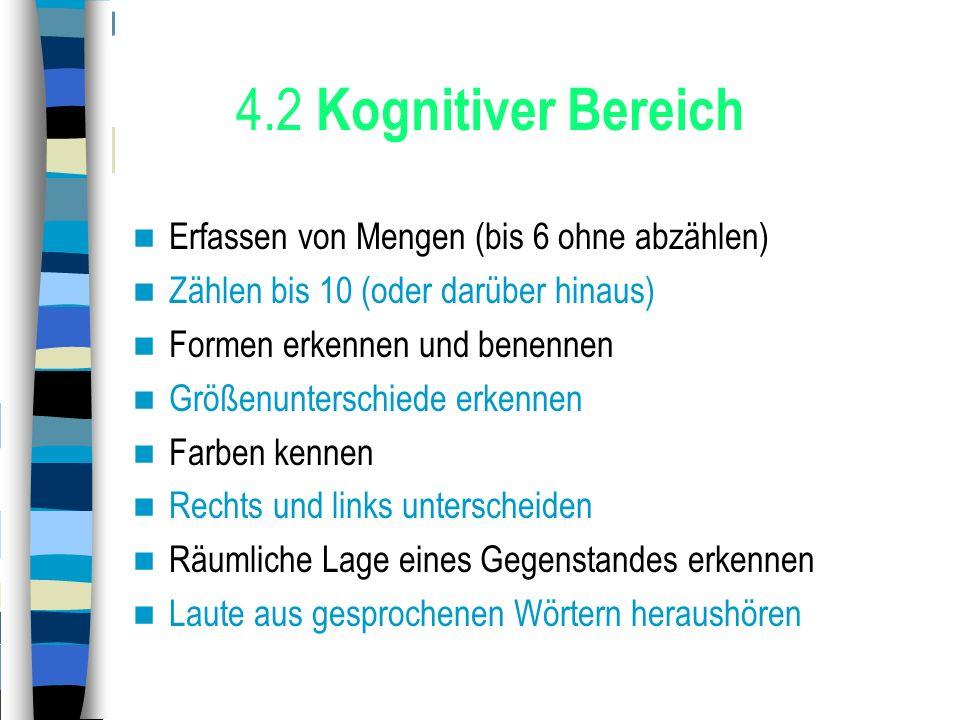4.2 Kognitiver Bereich Erfassen von Mengen (bis 6 ohne abzählen) Zählen bis 10 (oder darüber hinaus) Formen erkennen und benennen Größenunterschiede e