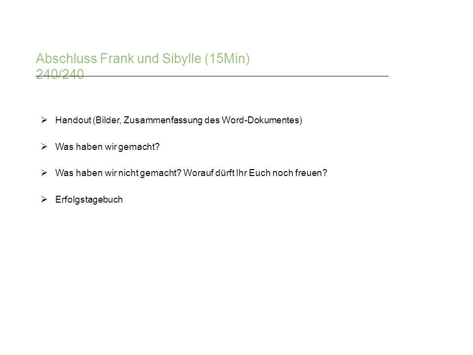 Abschluss Frank und Sibylle (15Min) 240/240  Handout (Bilder, Zusammenfassung des Word-Dokumentes)  Was haben wir gemacht?  Was haben wir nicht gem