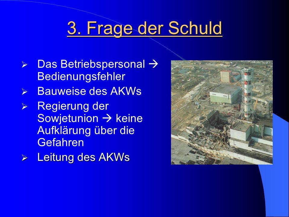 3. Frage der Schuld  Das Betriebspersonal  Bedienungsfehler  Bauweise des AKWs  Regierung der Sowjetunion  keine Aufklärung über die Gefahren  L