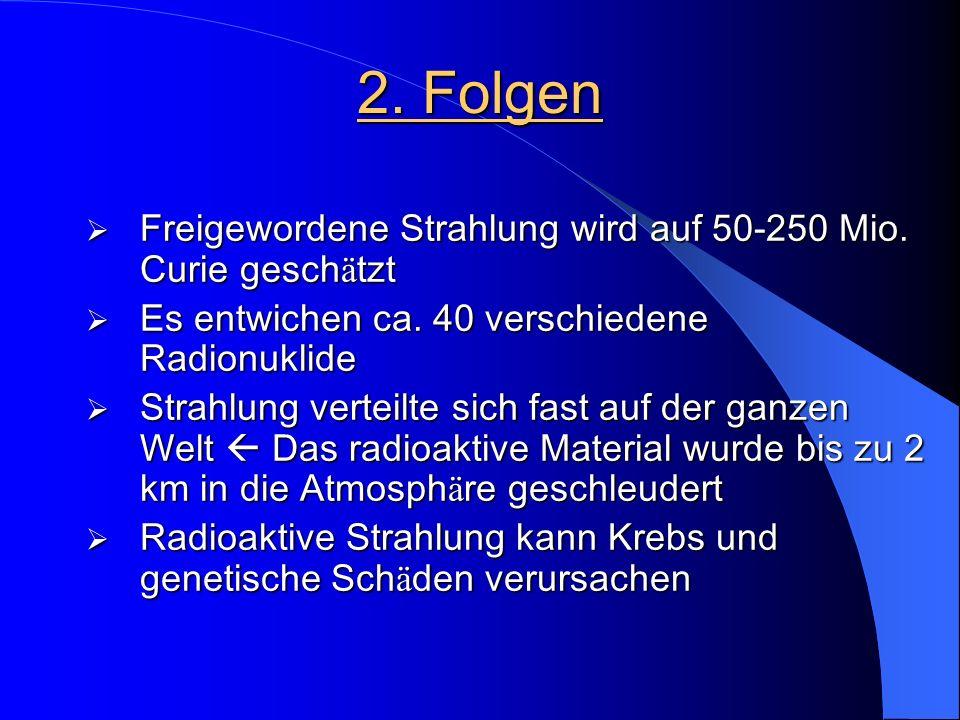 2. Folgen  Freigewordene Strahlung wird auf 50-250 Mio. Curie gesch ä tzt  Es entwichen ca. 40 verschiedene Radionuklide  Strahlung verteilte sich