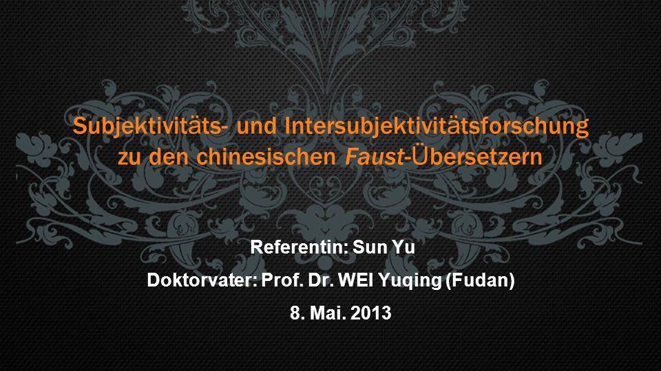 Subjektivit ä ts- und Intersubjektivit ä tsforschung zu den chinesischen Faust- Ü bersetzern Referentin: Sun Yu Doktorvater: Prof. Dr. WEI Yuqing (Fud