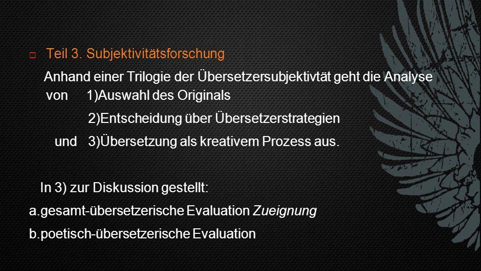  Teil 3. Subjektivitätsforschung Anhand einer Trilogie der Übersetzersubjektivtät geht die Analyse von 1)Auswahl des Originals 2)Entscheidung über Üb